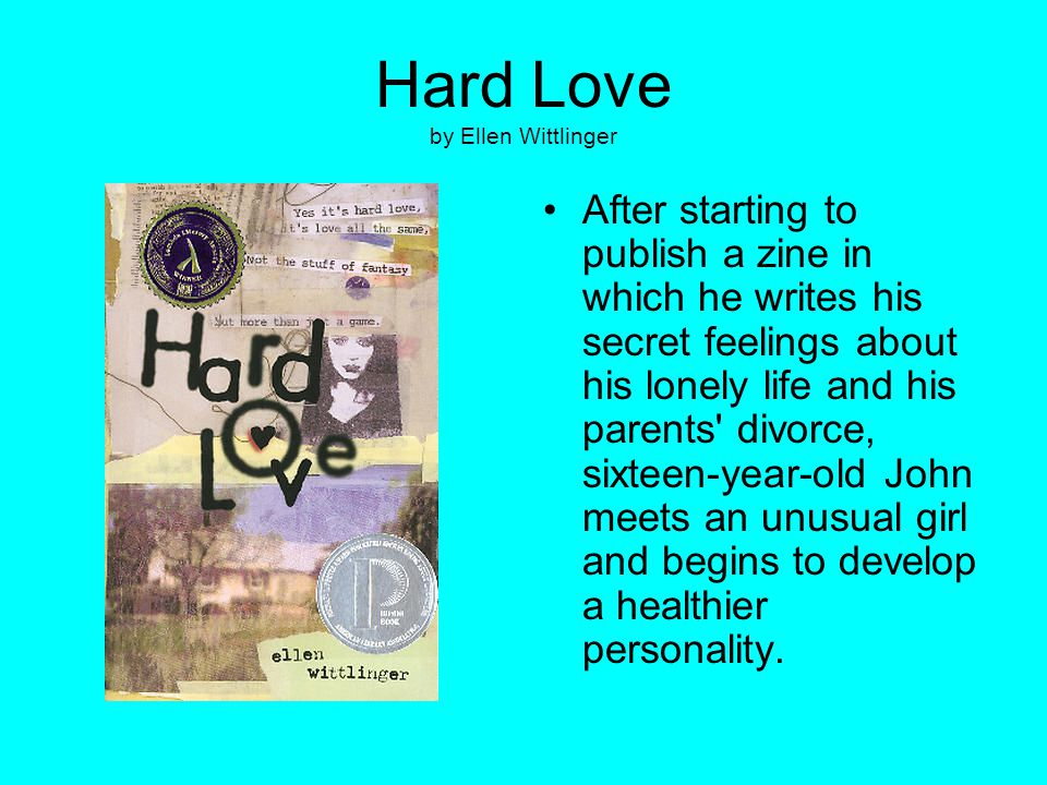 Hard Love by Ellen Wittlinger After starting to publish a zine in which he writes his secret feelings about his lonely life and his parents' divorce,