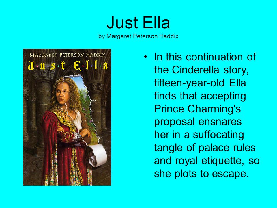 Just Ella by Margaret Peterson Haddix In this continuation of the Cinderella story, fifteen-year-old Ella finds that accepting Prince Charming's propo
