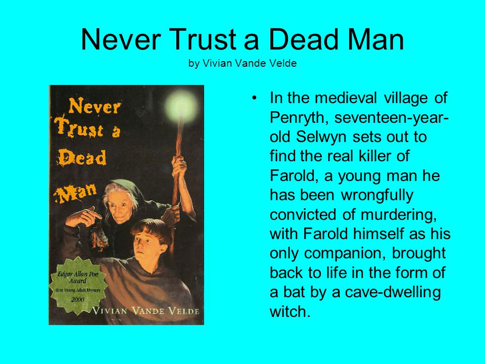 Never Trust a Dead Man by Vivian Vande Velde In the medieval village of Penryth, seventeen-year- old Selwyn sets out to find the real killer of Farold