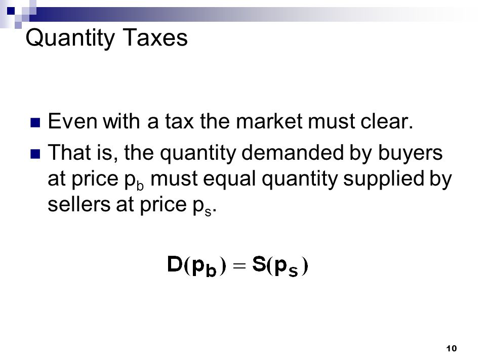 10 Quantity Taxes Even with a tax the market must clear.