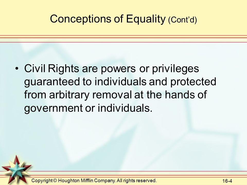 Copyright © Houghton Mifflin Company. All rights reserved. 16-4 Conceptions of Equality (Cont'd) Civil Rights are powers or privileges guaranteed to i