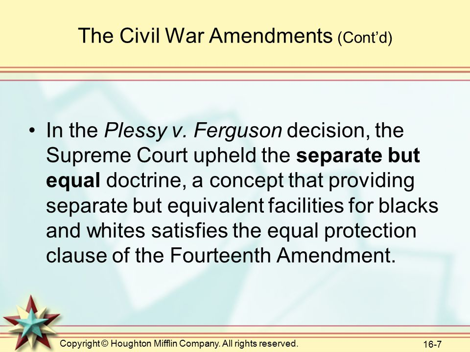 Copyright © Houghton Mifflin Company. All rights reserved. 16-7 The Civil War Amendments (Cont'd) In the Plessy v. Ferguson decision, the Supreme Cour