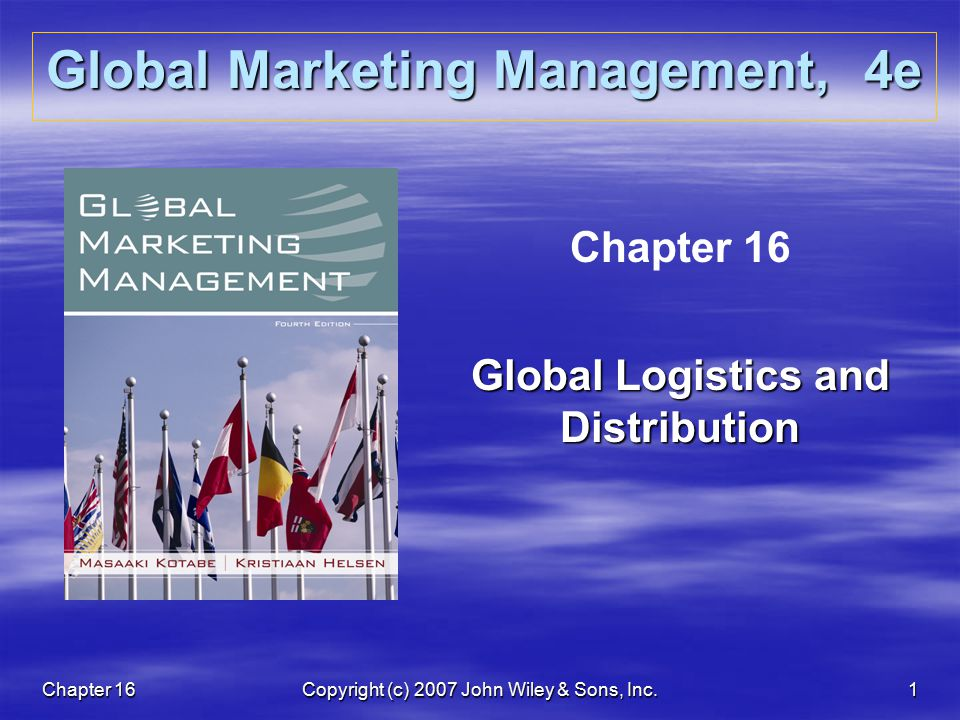 Chapter 16Copyright (c) 2007 John Wiley & Sons, Inc.1 Global Marketing Management, 4e Chapter 16 Global Logistics and Distribution