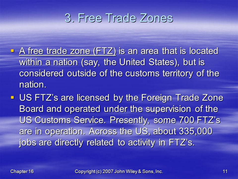 Chapter 16Copyright (c) 2007 John Wiley & Sons, Inc.11 3. Free Trade Zones  A free trade zone (FTZ) is an area that is located within a nation (say,