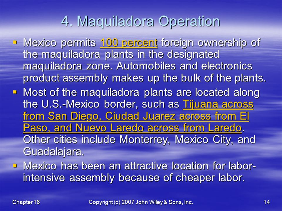 Chapter 16Copyright (c) 2007 John Wiley & Sons, Inc.14 4. Maquiladora Operation  Mexico permits 100 percent foreign ownership of the maquiladora plan
