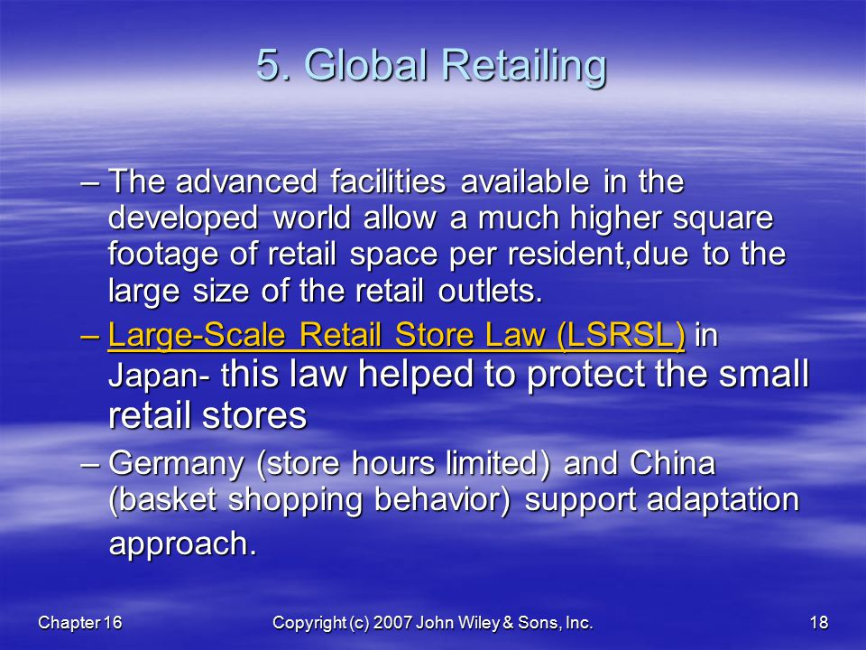 Chapter 16Copyright (c) 2007 John Wiley & Sons, Inc.18 5. Global Retailing –The advanced facilities available in the developed world allow a much high
