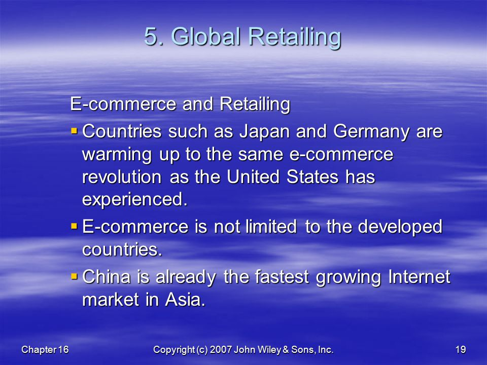 Chapter 16Copyright (c) 2007 John Wiley & Sons, Inc.19 5. Global Retailing E-commerce and Retailing  Countries such as Japan and Germany are warming