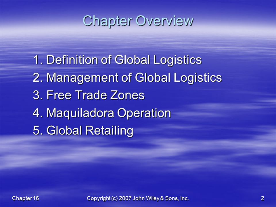 Chapter 16Copyright (c) 2007 John Wiley & Sons, Inc.2 Chapter Overview 1. Definition of Global Logistics 2. Management of Global Logistics 3. Free Tra