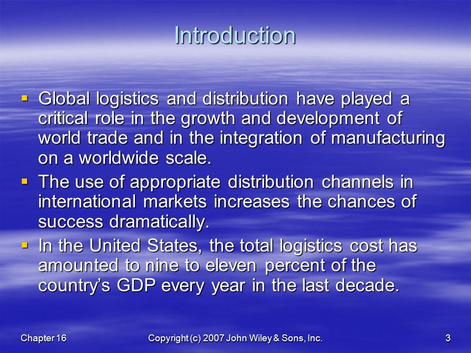 Chapter 16Copyright (c) 2007 John Wiley & Sons, Inc.3Introduction  Global logistics and distribution have played a critical role in the growth and development of world trade and in the integration of manufacturing on a worldwide scale.