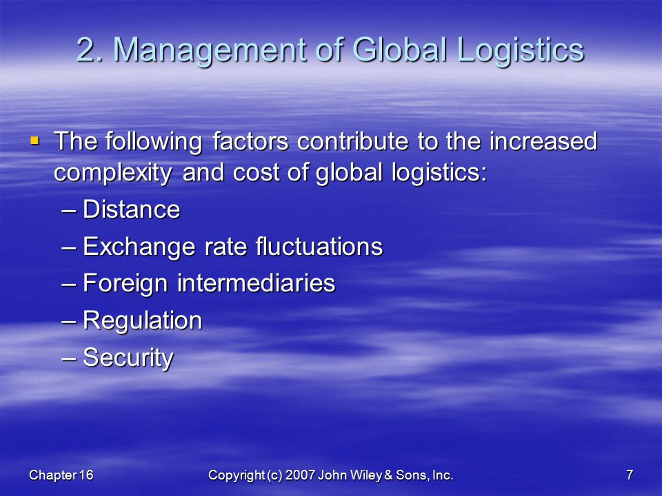 Chapter 16Copyright (c) 2007 John Wiley & Sons, Inc.7 2. Management of Global Logistics  The following factors contribute to the increased complexity
