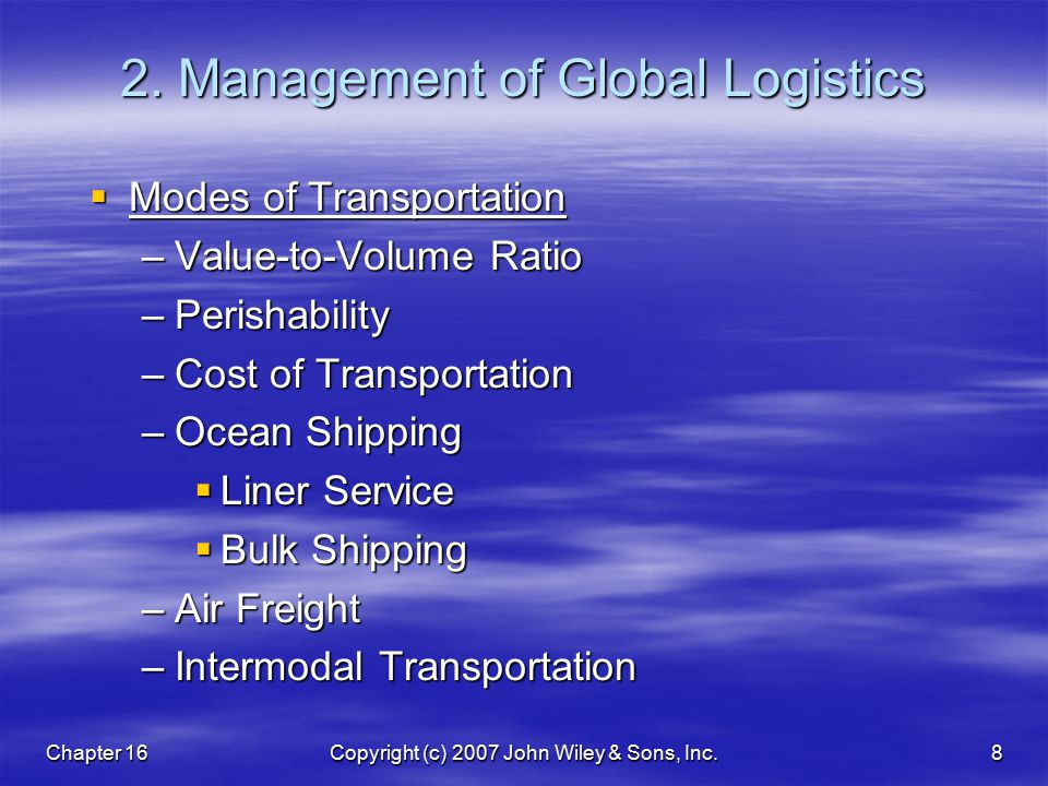 Chapter 16Copyright (c) 2007 John Wiley & Sons, Inc.8 2. Management of Global Logistics  Modes of Transportation –Value-to-Volume Ratio –Perishabilit