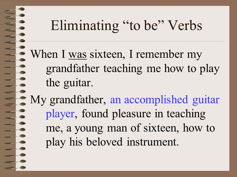 Eliminating to be Verbs When I was sixteen, I remember my grandfather teaching me how to play the guitar.