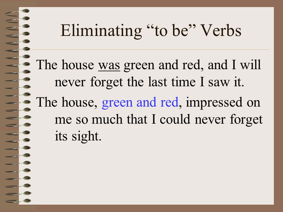Eliminating to be Verbs The house was green and red, and I will never forget the last time I saw it.