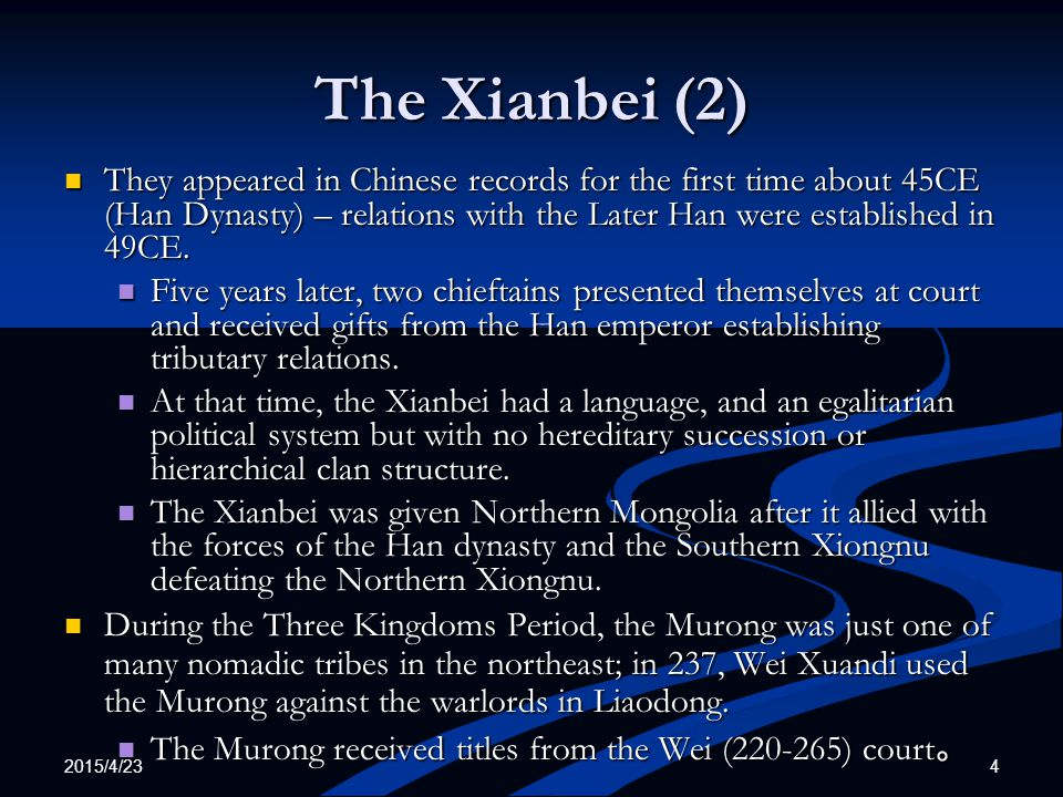 2015/4/23 5 The Xianbei (3) During the Sixteen Kingdoms Period, the clans that formed five of the 16 Kingdoms were the Murong (all of the Yan kingdoms), the Qifu, and the Tufa (formerly named Tuoba): During the Sixteen Kingdoms Period, the clans that formed five of the 16 Kingdoms were the Murong (all of the Yan kingdoms), the Qifu, and the Tufa (formerly named Tuoba): They had established the following kingdoms*: They had established the following kingdoms*: The Former Yan 前燕 ; 337-370 – Murong (33 years) The Former Yan 前燕 ; 337-370 – Murong (33 years) The Later Yan 後燕 ; 383-407 – Murong (24 years) The Later Yan 後燕 ; 383-407 – Murong (24 years) The Southern Yan 南燕 ; 398-410 – Murong (12 years) The Southern Yan 南燕 ; 398-410 – Murong (12 years) Western Qin 西秦 (385-400; 409-431) -- Qifu (15+22=37 years) Western Qin 西秦 (385-400; 409-431) -- Qifu (15+22=37 years) Southern Liang 南凉 (397-414) -- Tufa (17 years) Southern Liang 南凉 (397-414) -- Tufa (17 years) In 440, the Xianbei united all of China under the Northern Wei 北魏 (386-534) under the Tuoba ( 拓跋 ) clan.