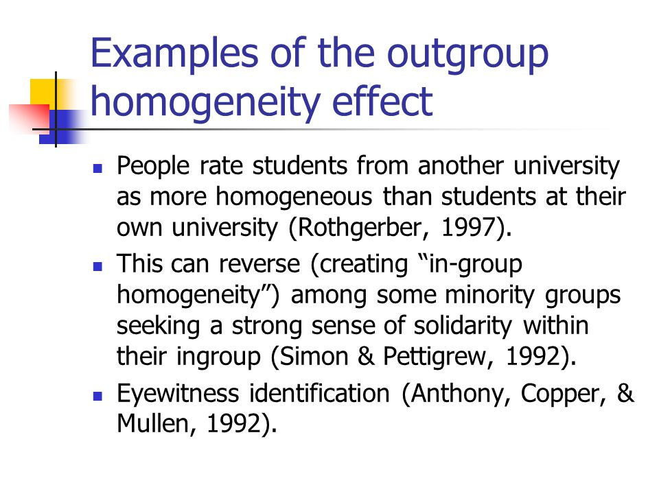 The outgroup homogeneity effect: Definition The tendency to perceive members of an out-group as all alike or more similar to each other than members of the ingroup (Baron, Byrne, Branscombe, 2006, 11 th edition).