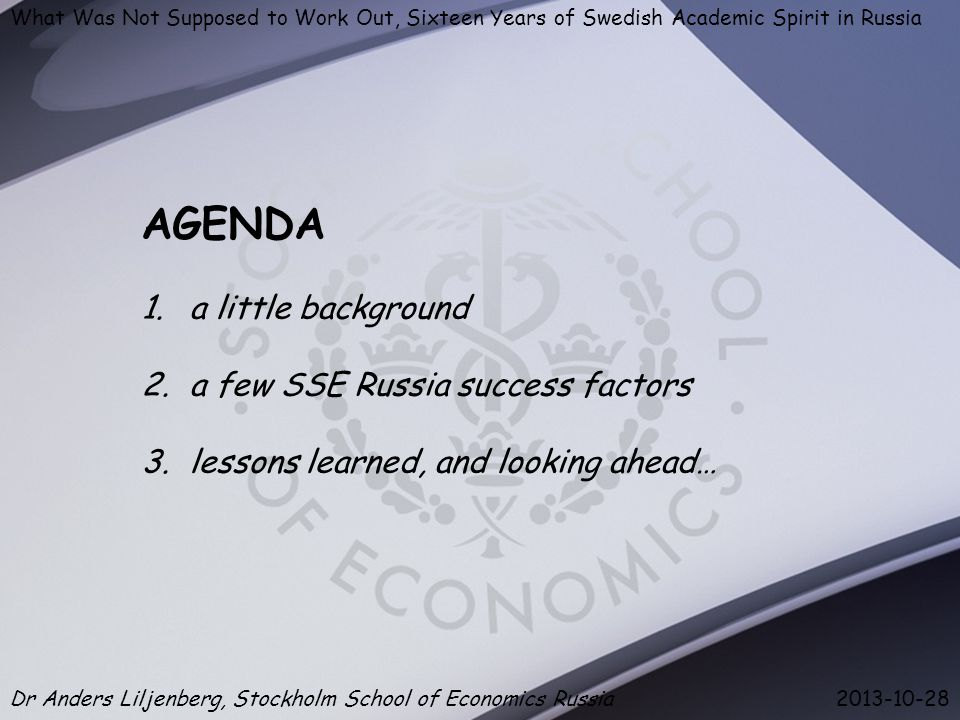 What Was Not Supposed to Work Out, Sixteen Years of Swedish Academic Spirit in Russia Dr Anders Liljenberg, Stockholm School of Economics Russia 2013-10-28 AGENDA 1.a little background 2.a few SSE Russia success factors 3.lessons learned, and looking ahead…