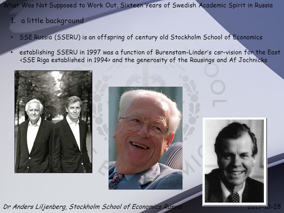 What Was Not Supposed to Work Out, Sixteen Years of Swedish Academic Spirit in Russia Dr Anders Liljenberg, Stockholm School of Economics Russia 2013-10-28 1.a little background SSE Russia (SSERU) is an offspring of century old Stockholm School of Economics establishing SSERU in 1997 was a function of Burenstam-Linder's csr-vision for the East and the generosity of the Rausings and Af Jochnicks