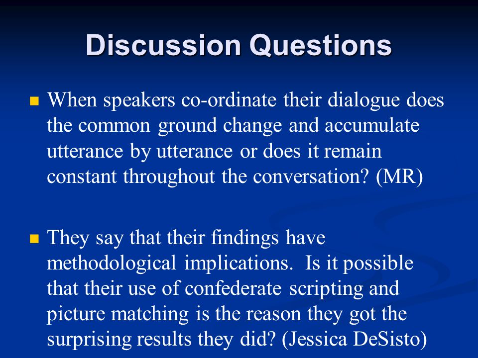 Discussion Questions When speakers co-ordinate their dialogue does the common ground change and accumulate utterance by utterance or does it remain constant throughout the conversation.