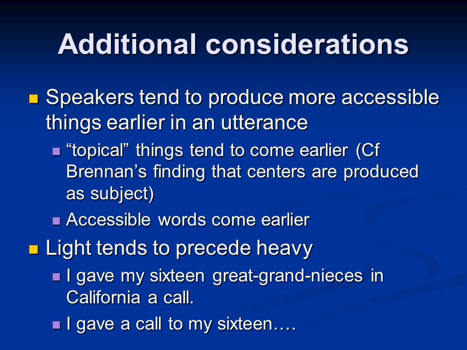 Additional considerations Speakers tend to produce more accessible things earlier in an utterance Speakers tend to produce more accessible things earlier in an utterance topical things tend to come earlier (Cf Brennan's finding that centers are produced as subject) topical things tend to come earlier (Cf Brennan's finding that centers are produced as subject) Accessible words come earlier Accessible words come earlier Light tends to precede heavy Light tends to precede heavy I gave my sixteen great-grand-nieces in California a call.