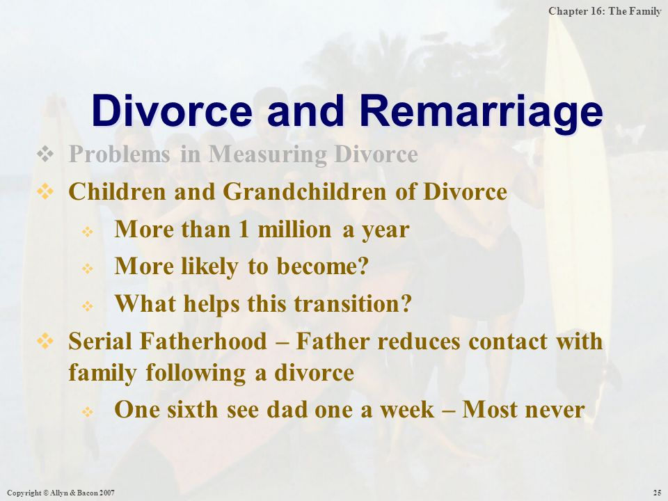 Chapter 16: The Family Copyright © Allyn & Bacon 200725  Problems in Measuring Divorce  Children and Grandchildren of Divorce  More than 1 million a year  More likely to become.