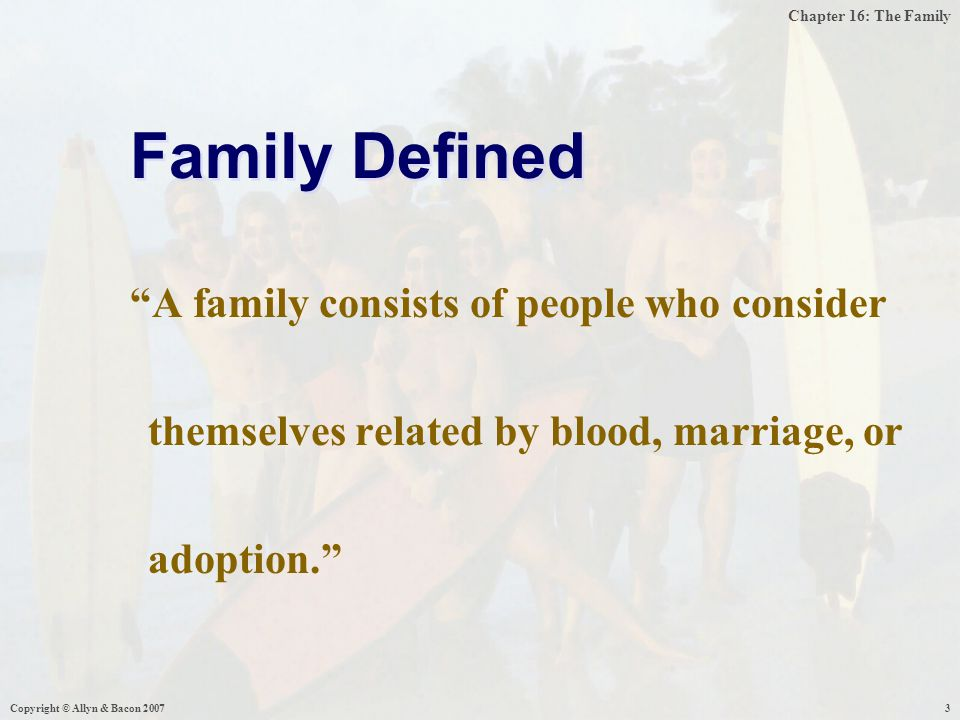 Chapter 16: The Family Copyright © Allyn & Bacon 20074  Nuclear – Husband, Wife, and Child(ren)  Extended – Nuclear plus: Grandparents, uncles, and aunts  Family of Orientation – family in which you grow up in  Family of Procreation – the family formed when a couples first child is born  Marriage – A groups approved mating arrangements, usually has some ritual to follow Family Can Be...