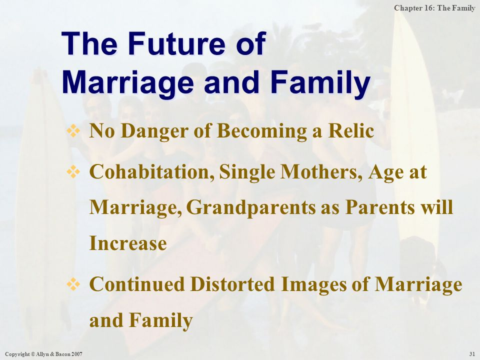 Chapter 16: The Family Copyright © Allyn & Bacon 200731  No Danger of Becoming a Relic  Cohabitation, Single Mothers, Age at Marriage, Grandparents as Parents will Increase  Continued Distorted Images of Marriage and Family The Future of Marriage and Family