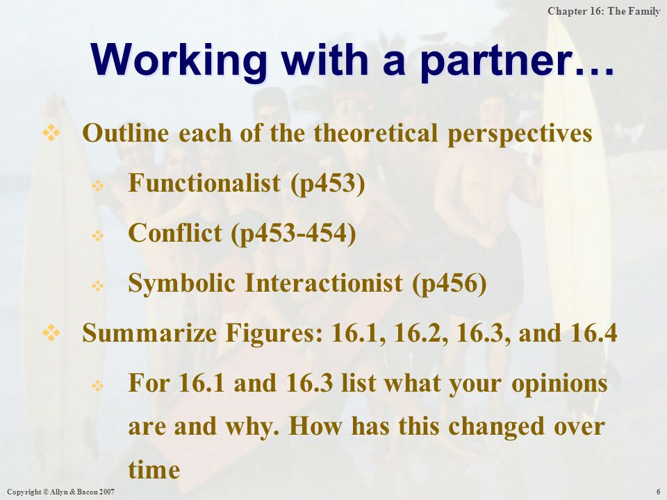 Chapter 16: The Family Working with a partner…  Outline each of the theoretical perspectives  Functionalist (p453)  Conflict (p453-454)  Symbolic Interactionist (p456)  Summarize Figures: 16.1, 16.2, 16.3, and 16.4  For 16.1 and 16.3 list what your opinions are and why.