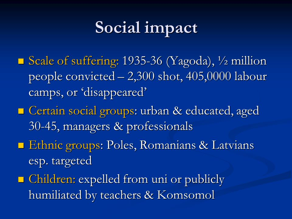 Social impact Scale of suffering: 1935-36 (Yagoda), ½ million people convicted – 2,300 shot, 405,0000 labour camps, or 'disappeared' Scale of suffering: 1935-36 (Yagoda), ½ million people convicted – 2,300 shot, 405,0000 labour camps, or 'disappeared' Certain social groups: urban & educated, aged 30-45, managers & professionals Certain social groups: urban & educated, aged 30-45, managers & professionals Ethnic groups: Poles, Romanians & Latvians esp.