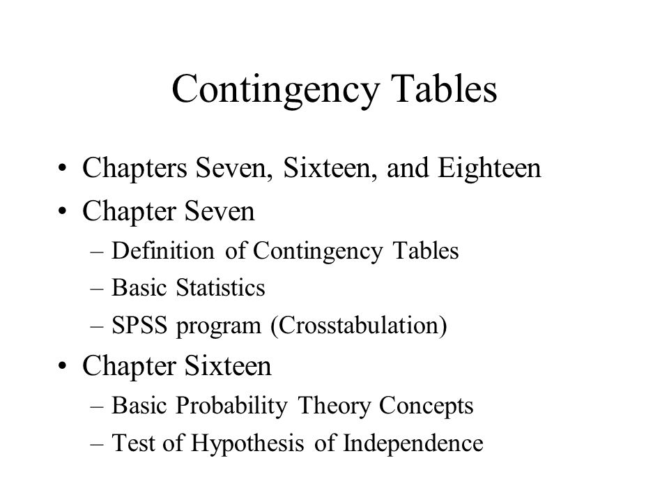 Contingency Tables Chapters Seven, Sixteen, and Eighteen Chapter Seven –Definition of Contingency Tables –Basic Statistics –SPSS program (Crosstabulation) Chapter Sixteen –Basic Probability Theory Concepts –Test of Hypothesis of Independence