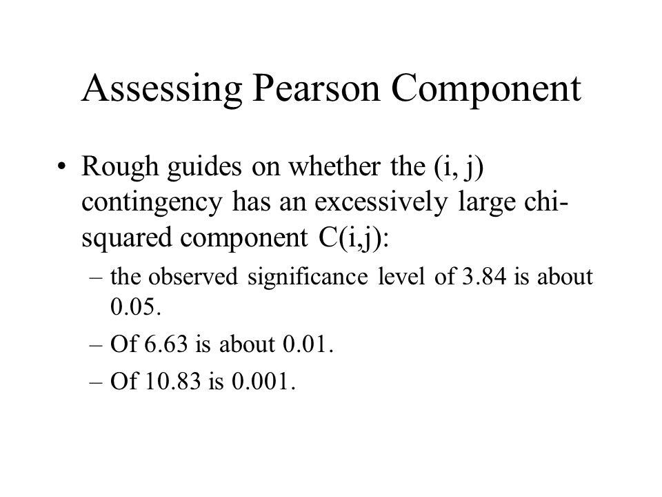 Assessing Pearson Component Rough guides on whether the (i, j) contingency has an excessively large chi- squared component C(i,j): –the observed significance level of 3.84 is about 0.05.