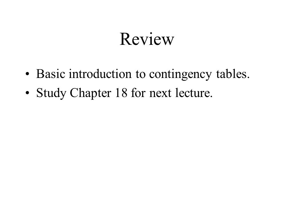 Review Basic introduction to contingency tables. Study Chapter 18 for next lecture.