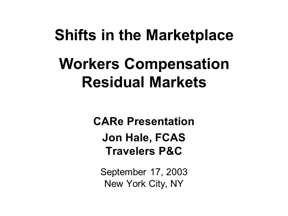 Shifts in the Marketplace Workers Compensation Residual Markets CARe Presentation Jon Hale, FCAS Travelers P&C September 17, 2003 New York City, NY