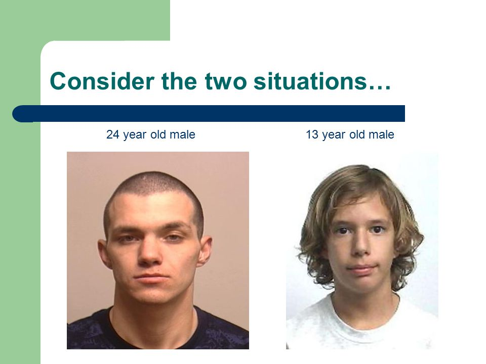 Consider the two situations… 24 year old male13 year old male