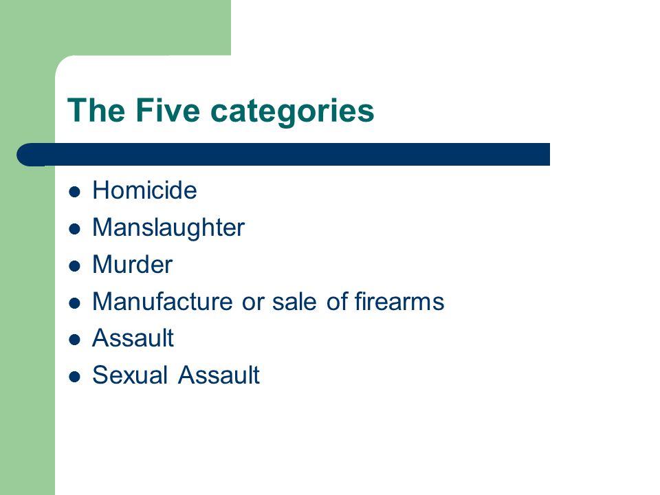 The Five categories Homicide Manslaughter Murder Manufacture or sale of firearms Assault Sexual Assault