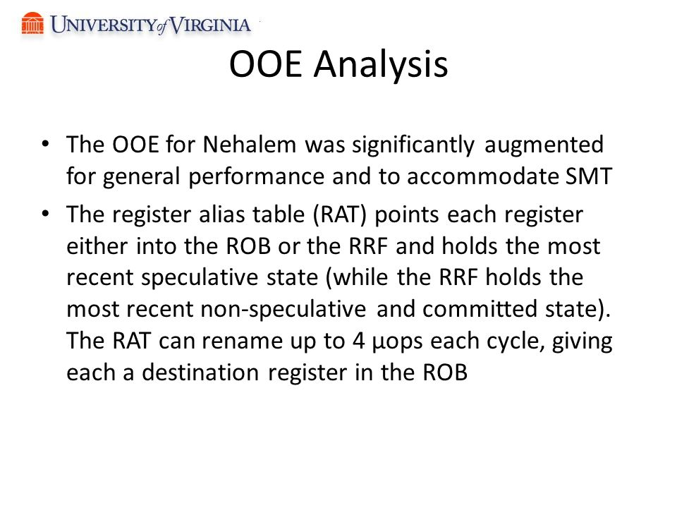 OOE Analysis The OOE for Nehalem was significantly augmented for general performance and to accommodate SMT The register alias table (RAT) points each register either into the ROB or the RRF and holds the most recent speculative state (while the RRF holds the most recent non-speculative and committed state).