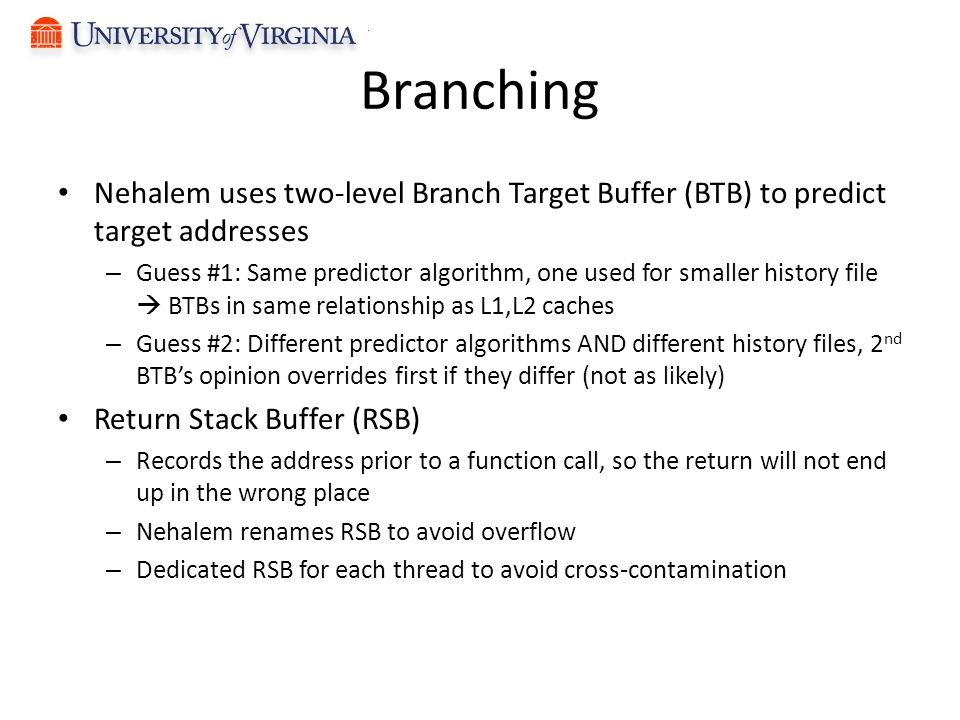 Branching Nehalem uses two-level Branch Target Buffer (BTB) to predict target addresses – Guess #1: Same predictor algorithm, one used for smaller history file  BTBs in same relationship as L1,L2 caches – Guess #2: Different predictor algorithms AND different history files, 2 nd BTB's opinion overrides first if they differ (not as likely) Return Stack Buffer (RSB) – Records the address prior to a function call, so the return will not end up in the wrong place – Nehalem renames RSB to avoid overflow – Dedicated RSB for each thread to avoid cross-contamination