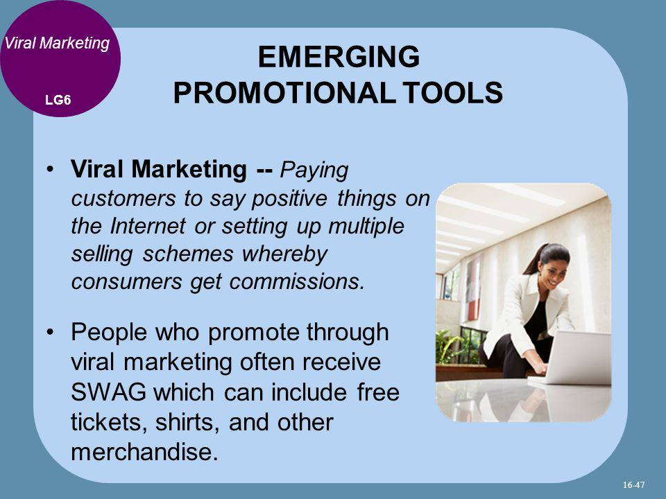 Viral Marketing Viral Marketing -- Paying customers to say positive things on the Internet or setting up multiple selling schemes whereby consumers get commissions.