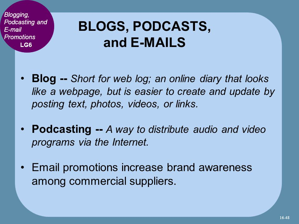 Blogging, Podcasting and E-mail Promotions Blog -- Short for web log; an online diary that looks like a webpage, but is easier to create and update by posting text, photos, videos, or links.