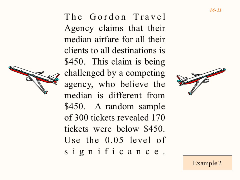 16- 11 Example 2 The Gordon Travel Agency claims that their median airfare for all their clients to all destinations is $450.