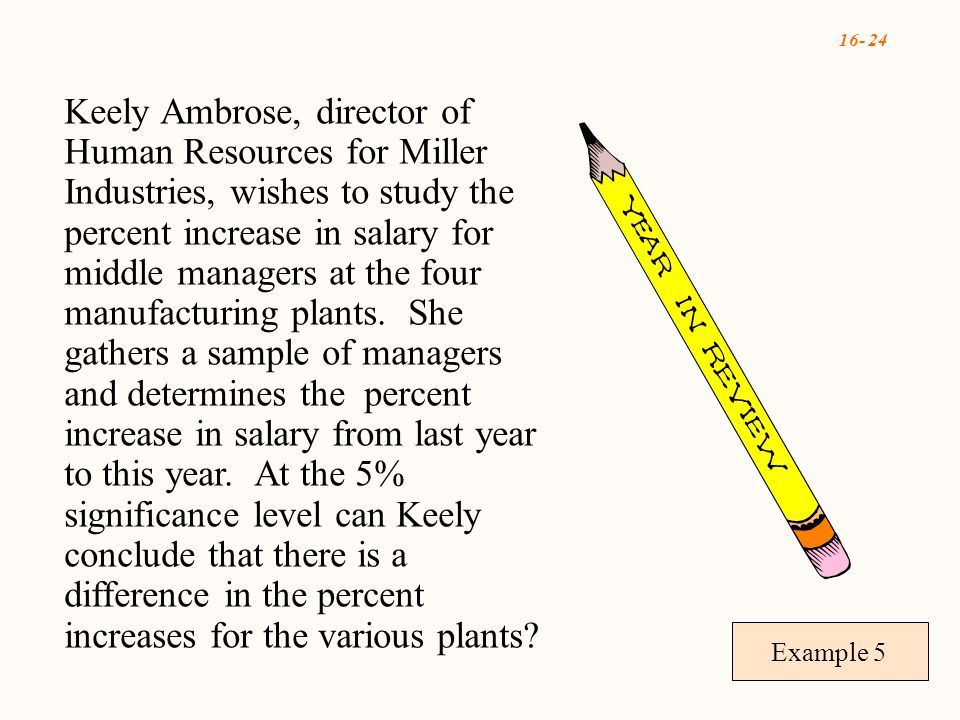 16- 24 Example 5 Keely Ambrose, director of Human Resources for Miller Industries, wishes to study the percent increase in salary for middle managers at the four manufacturing plants.