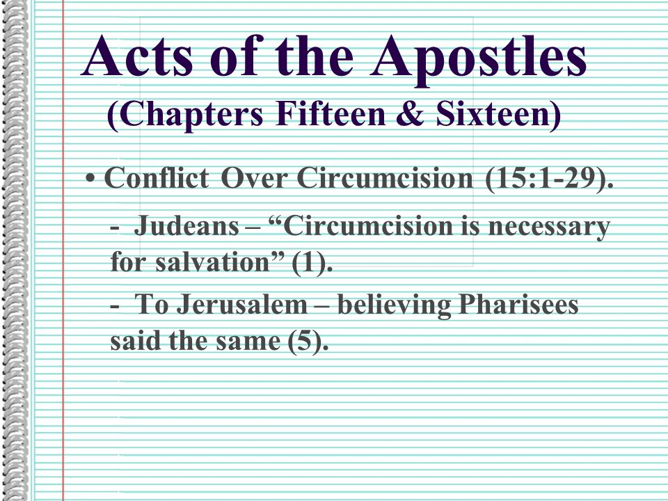 "Acts of the Apostles (Chapters Fifteen & Sixteen) Conflict Over Circumcision (15:1-29). - Judeans – ""Circumcision is necessary for salvation"" (1). - T"