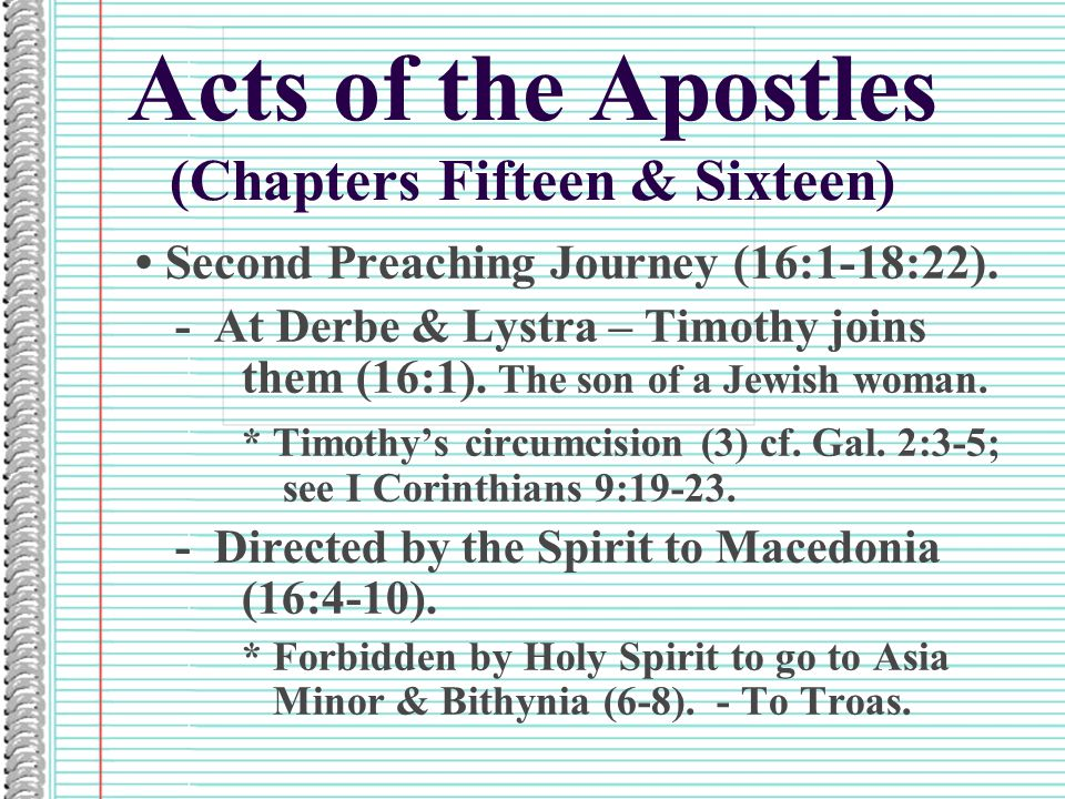 Acts of the Apostles (Chapters Fifteen & Sixteen) Second Preaching Journey (16:1-18:22). - At Derbe & Lystra – Timothy joins them (16:1). The son of a
