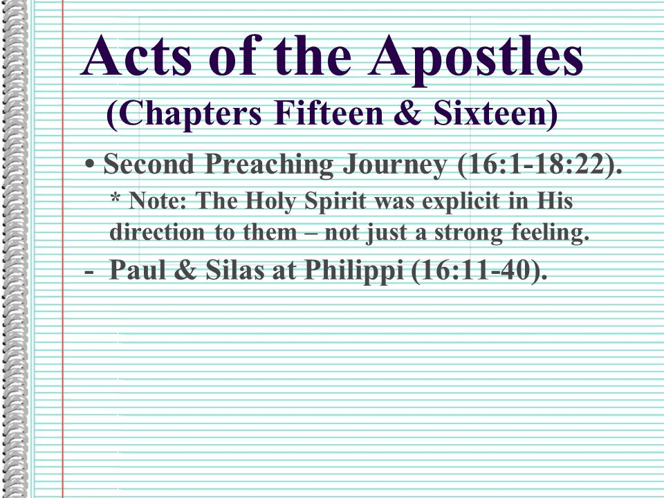 Acts of the Apostles (Chapters Fifteen & Sixteen) Second Preaching Journey (16:1-18:22). * Note: The Holy Spirit was explicit in His direction to them