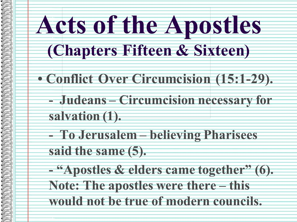 Acts of the Apostles (Chapters Fifteen & Sixteen) Conflict Over Circumcision (15:1-29). - Judeans – Circumcision necessary for salvation (1). - To Jer