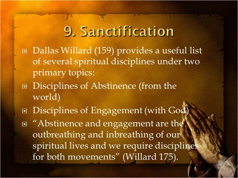  Dallas Willard (159) provides a useful list of several spiritual disciplines under two primary topics:  Disciplines of Abstinence (from the world)  Disciplines of Engagement (with God)  Abstinence and engagement are the outbreathing and inbreathing of our spiritual lives and we require disciplines for both movements (Willard 175).