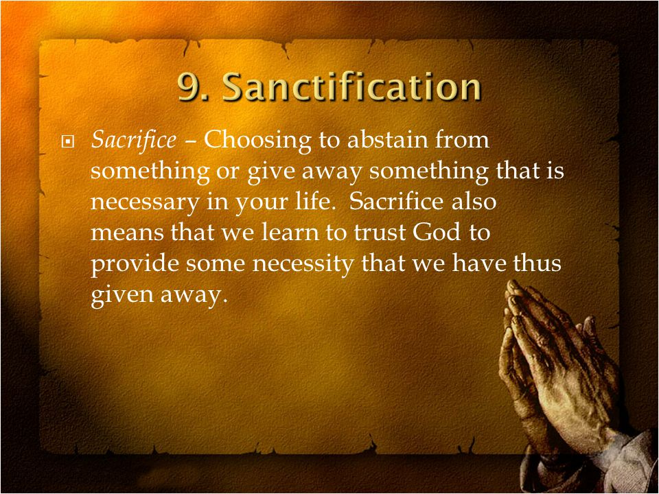  Sacrifice – Choosing to abstain from something or give away something that is necessary in your life.