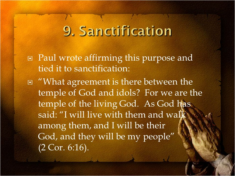  Paul wrote affirming this purpose and tied it to sanctification:  What agreement is there between the temple of God and idols.
