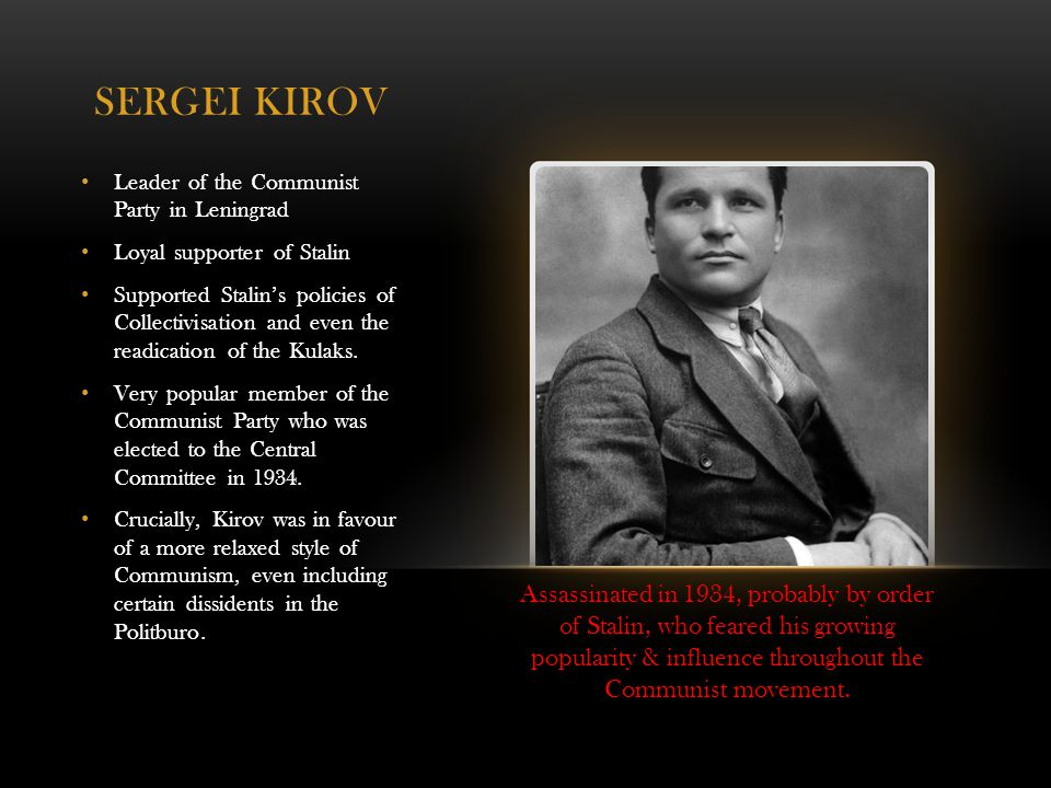 SERGEI KIROV Leader of the Communist Party in Leningrad Loyal supporter of Stalin Supported Stalin's policies of Collectivisation and even the readication of the Kulaks.