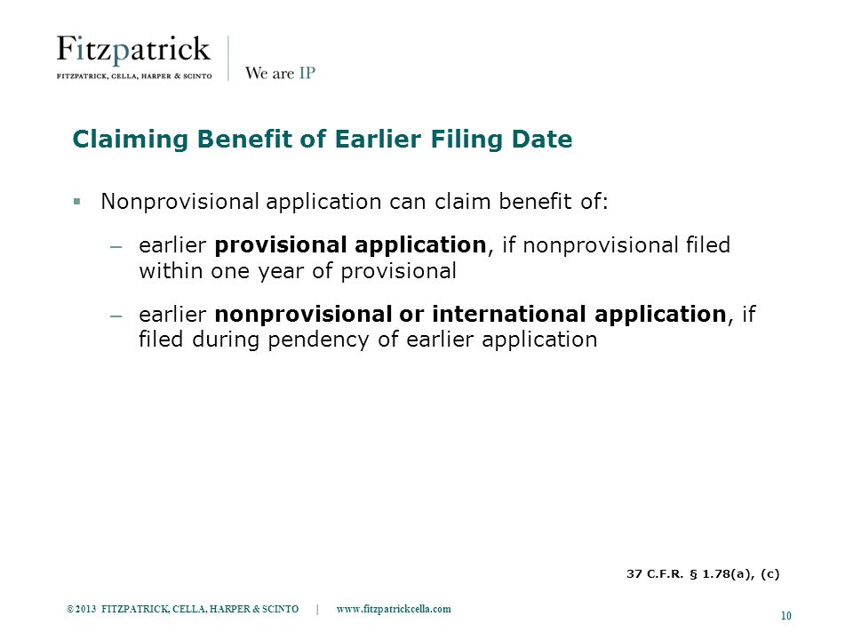 © 2013 FITZPATRICK, CELLA, HARPER & SCINTO | www.fitzpatrickcella.com 10 Claiming Benefit of Earlier Filing Date  Nonprovisional application can claim benefit of: – earlier provisional application, if nonprovisional filed within one year of provisional – earlier nonprovisional or international application, if filed during pendency of earlier application 37 C.F.R.