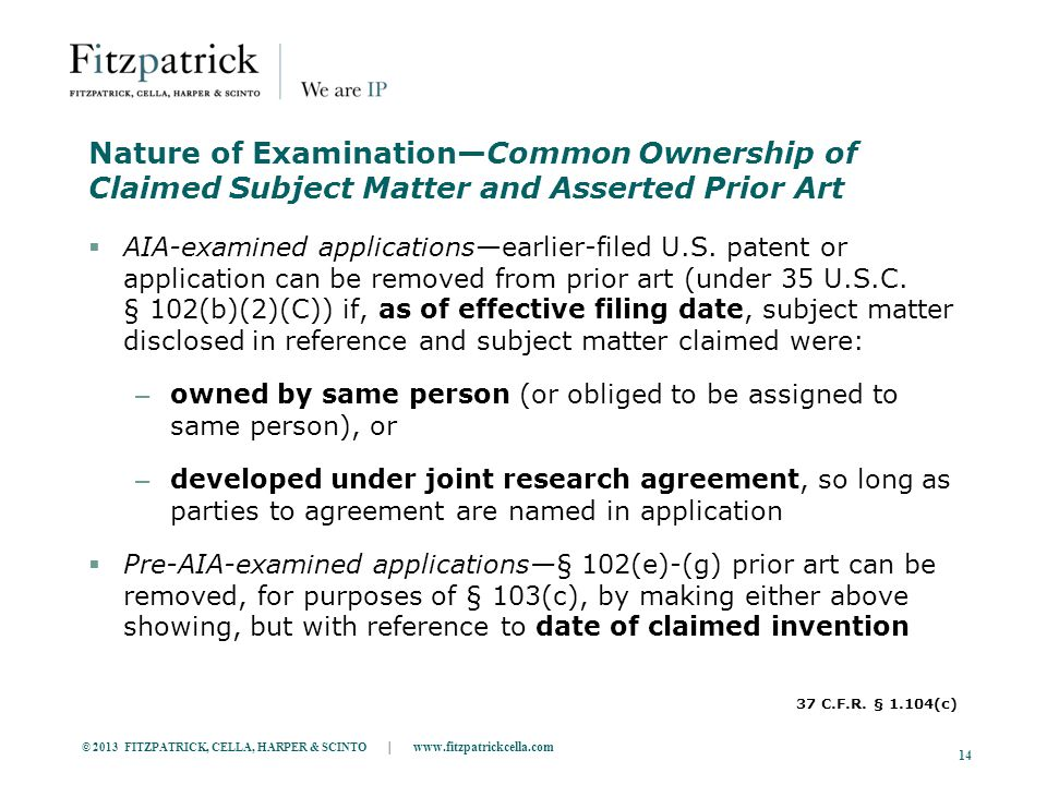 © 2013 FITZPATRICK, CELLA, HARPER & SCINTO | www.fitzpatrickcella.com 14 Nature of Examination—Common Ownership of Claimed Subject Matter and Asserted Prior Art  AIA-examined applications—earlier-filed U.S.